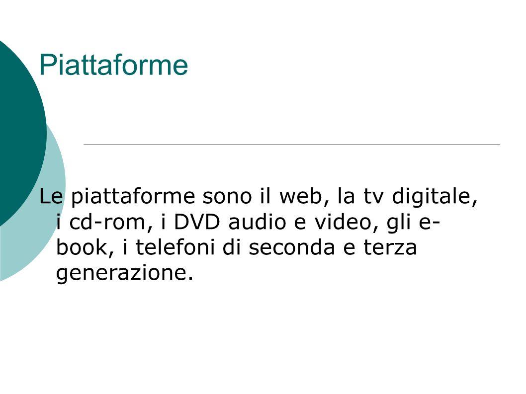 Piattaforme Le piattaforme sono il web, la tv digitale, i cd-rom, i DVD audio e video, gli e-book, i telefoni di seconda e terza generazione.