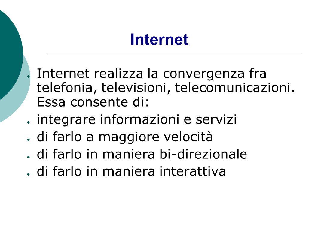 Internet Internet realizza la convergenza fra telefonia, televisioni, telecomunicazioni. Essa consente di: