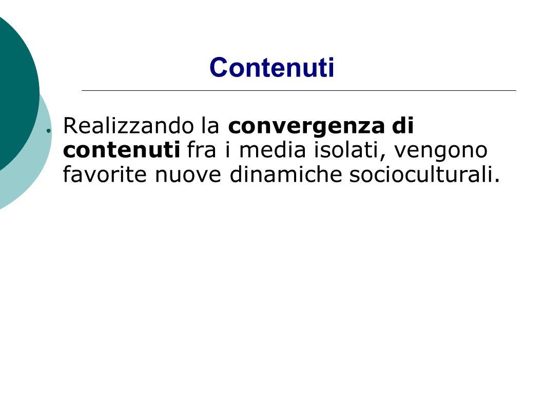 ContenutiRealizzando la convergenza di contenuti fra i media isolati, vengono favorite nuove dinamiche socioculturali.