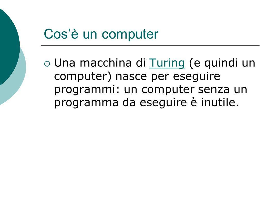 Cos'è un computer Una macchina di Turing (e quindi un computer) nasce per eseguire programmi: un computer senza un programma da eseguire è inutile.
