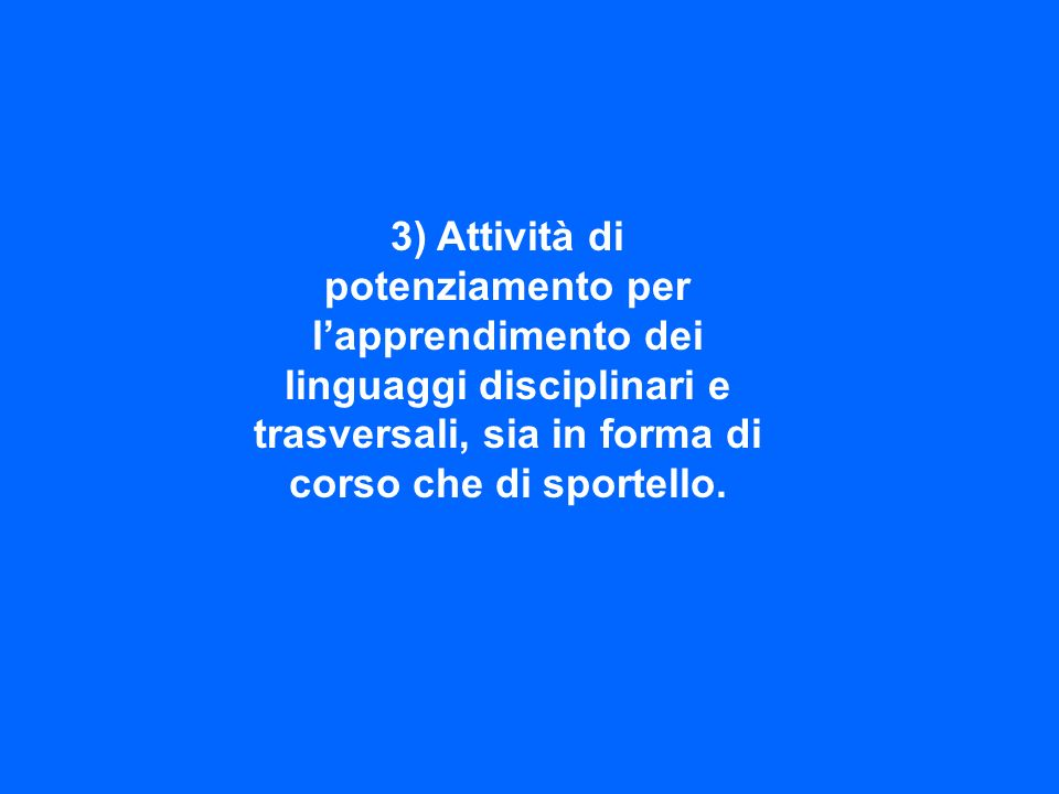 3) Attività di potenziamento per l'apprendimento dei linguaggi disciplinari e trasversali, sia in forma di corso che di sportello.