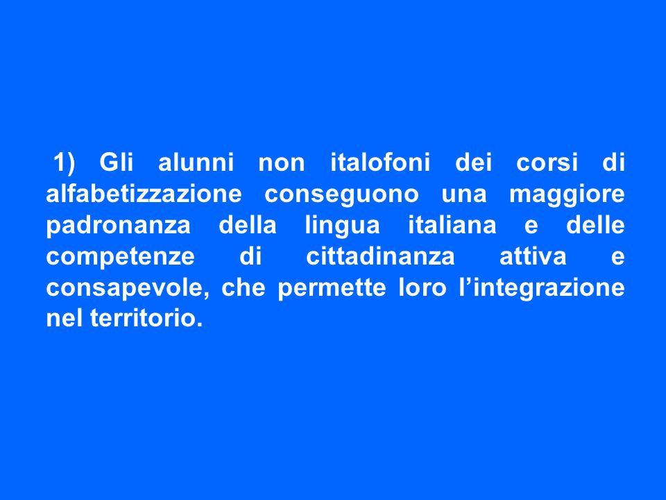 1) Gli alunni non italofoni dei corsi di alfabetizzazione conseguono una maggiore padronanza della lingua italiana e delle competenze di cittadinanza attiva e consapevole, che permette loro l'integrazione nel territorio.