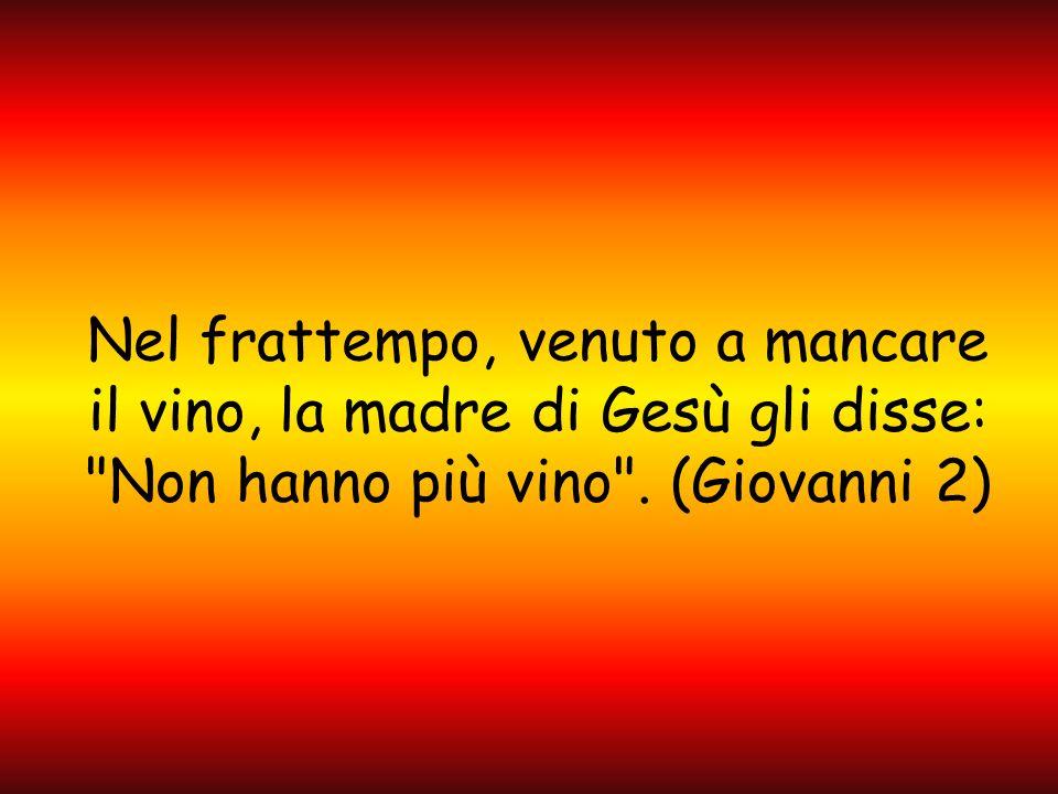 Nel frattempo, venuto a mancare il vino, la madre di Gesù gli disse: Non hanno più vino .