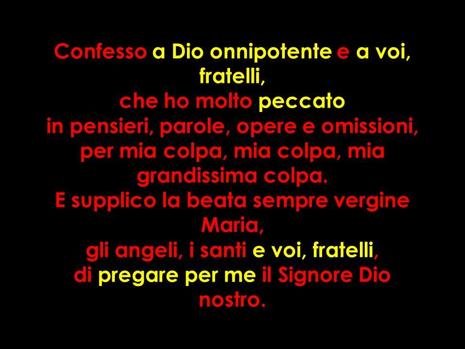 Confesso a Dio onnipotente e a voi, fratelli, che ho molto peccato in pensieri, parole, opere e omissioni, per mia colpa, mia colpa, mia grandissima colpa.