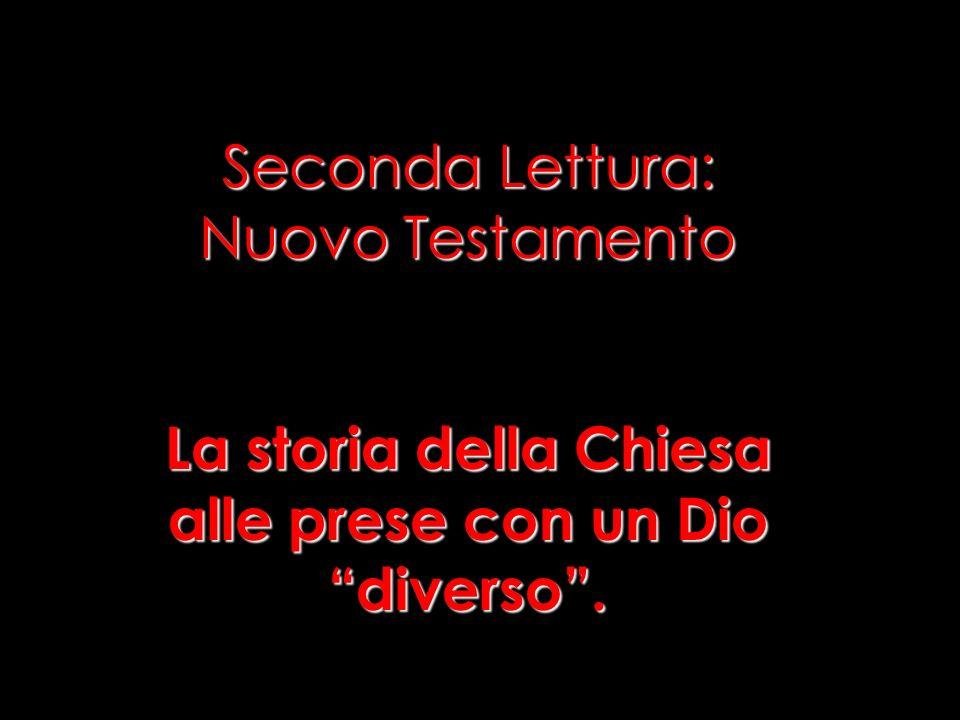 Seconda Lettura: Nuovo Testamento La storia della Chiesa alle prese con un Dio diverso .