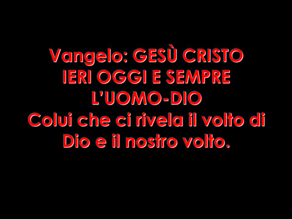 Vangelo: GESÙ CRISTO IERI OGGI E SEMPRE L'UOMO-DIO Colui che ci rivela il volto di Dio e il nostro volto.