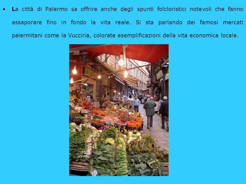 La città di Palermo sa offrire anche degli spunti folcloristici notevoli che fanno assaporare fino in fondo la vita reale.