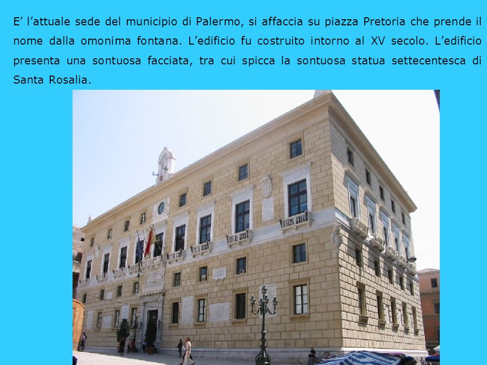 E' l'attuale sede del municipio di Palermo, si affaccia su piazza Pretoria che prende il nome dalla omonima fontana. L'edificio fu costruito intorno al XV secolo. L'edificio presenta una sontuosa facciata, tra cui spicca la sontuosa statua settecentesca di Santa Rosalia.