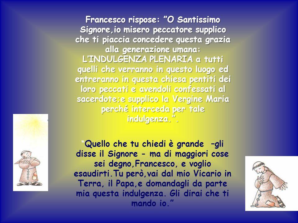 Francesco rispose: O Santissimo Signore,io misero peccatore supplico