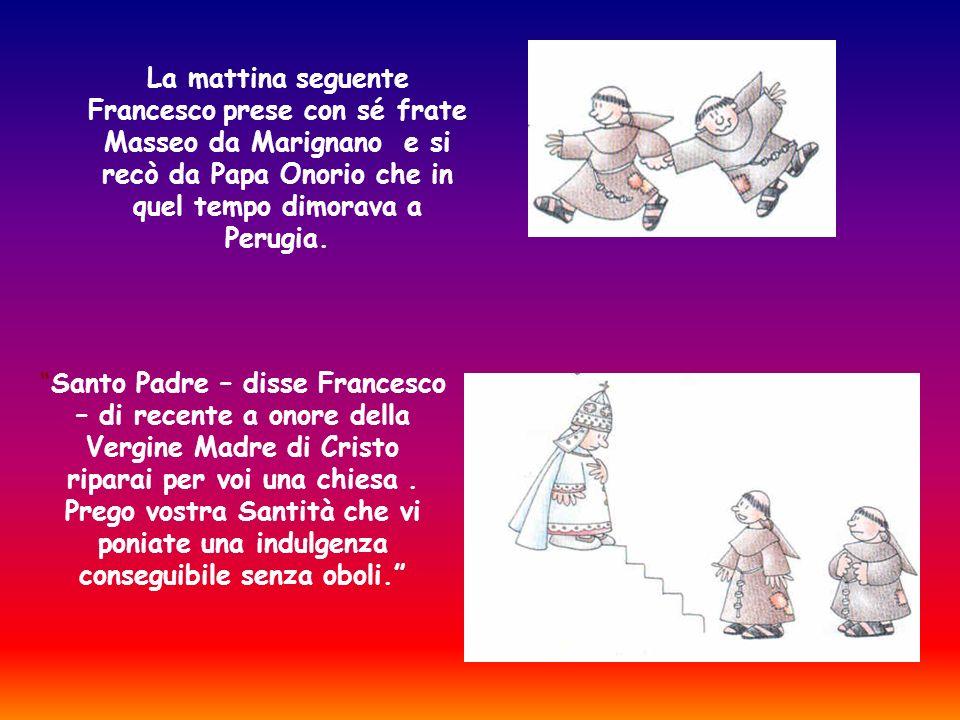 La mattina seguente Francesco prese con sé frate Masseo da Marignano e si recò da Papa Onorio che in quel tempo dimorava a Perugia.