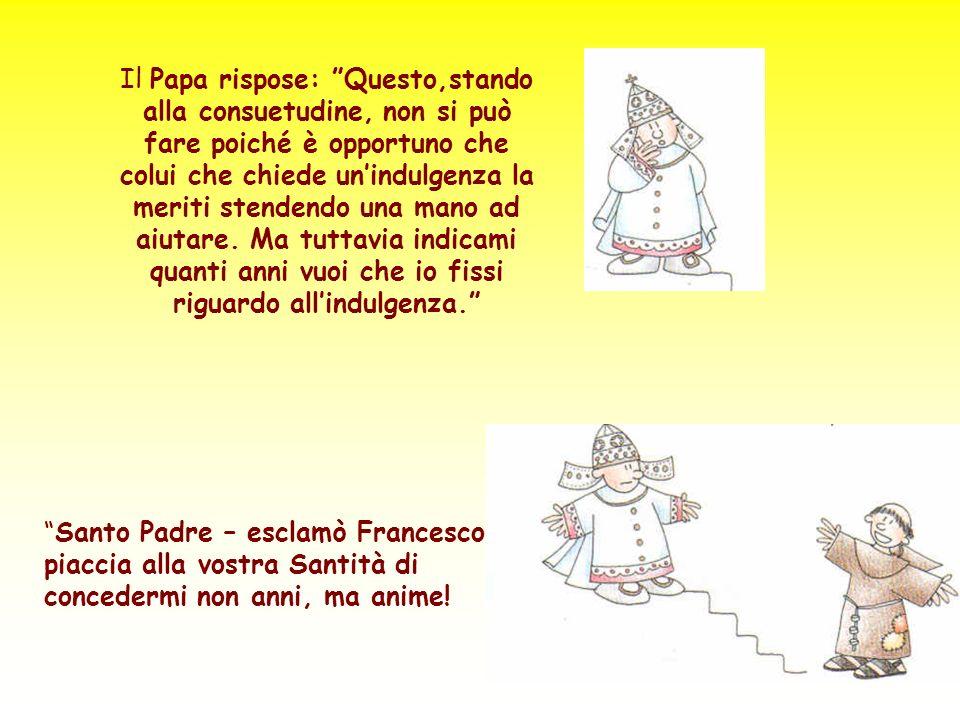 Il Papa rispose: Questo,stando alla consuetudine, non si può fare poiché è opportuno che colui che chiede un'indulgenza la meriti stendendo una mano ad aiutare. Ma tuttavia indicami quanti anni vuoi che io fissi riguardo all'indulgenza.
