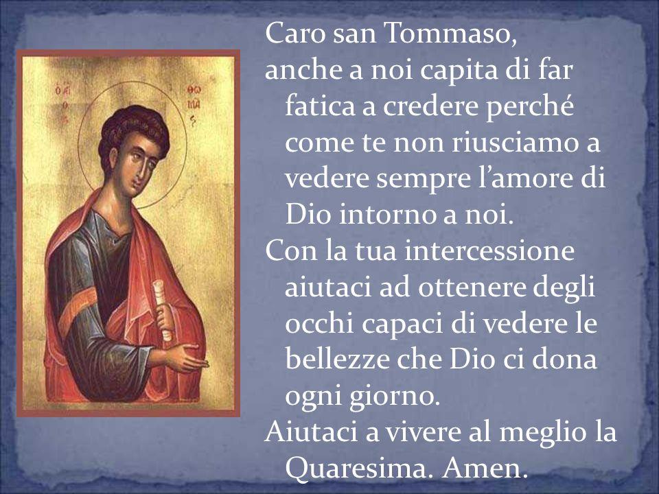 Caro san Tommaso, anche a noi capita di far fatica a credere perché come te non riusciamo a vedere sempre l'amore di Dio intorno a noi.