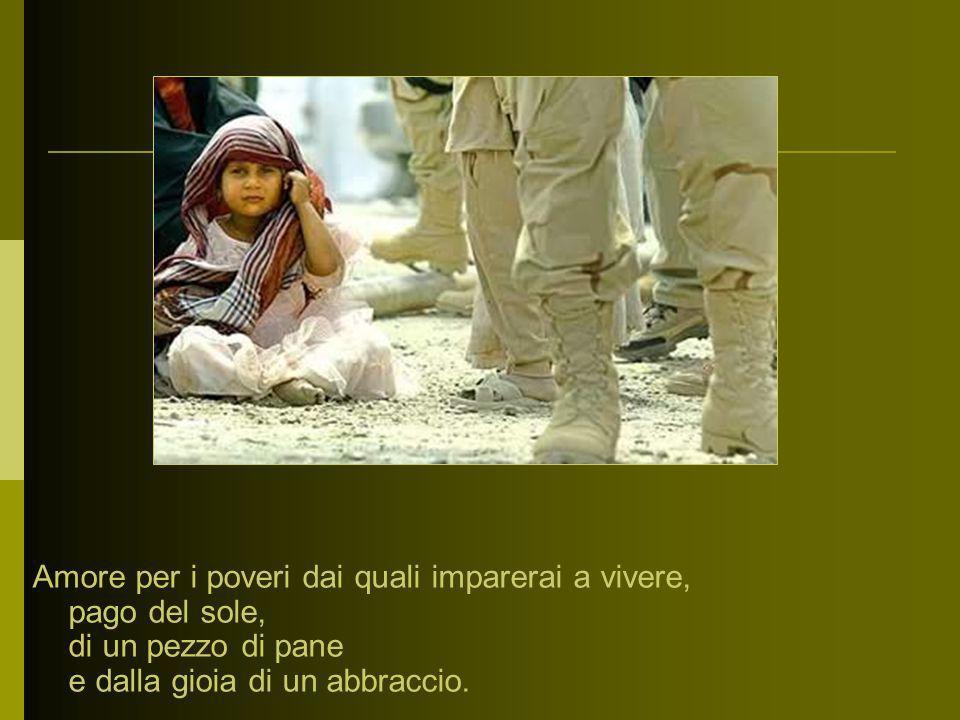 Amore per i poveri dai quali imparerai a vivere, pago del sole, di un pezzo di pane e dalla gioia di un abbraccio.