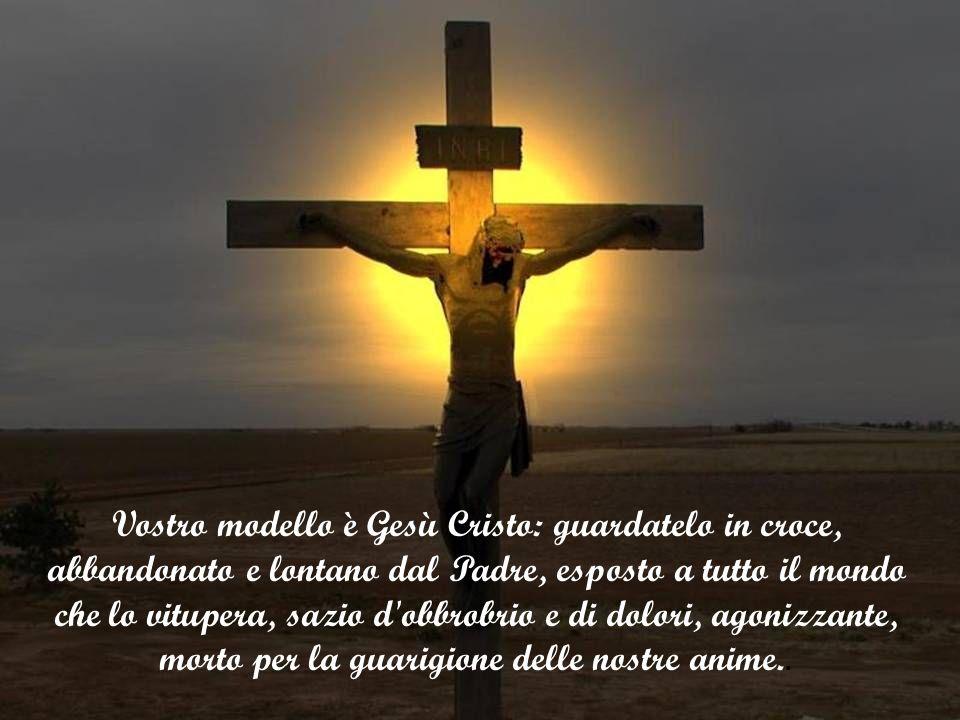 Vostro modello è Gesù Cristo: guardatelo in croce, abbandonato e lontano dal Padre, esposto a tutto il mondo che lo vitupera, sazio d obbrobrio e di dolori, agonizzante, morto per la guarigione delle nostre anime..