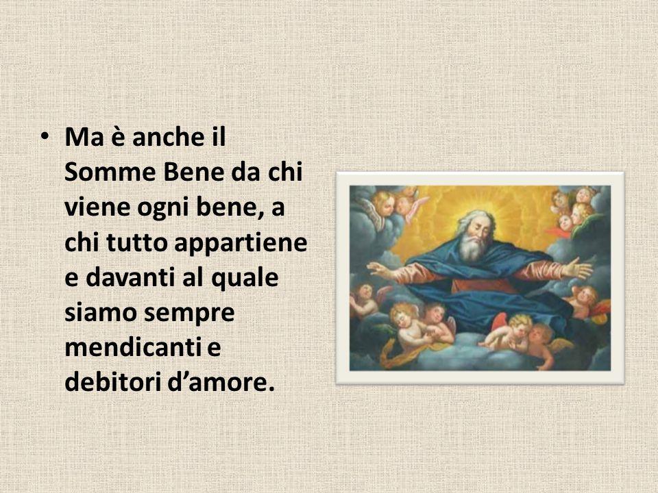 Ma è anche il Somme Bene da chi viene ogni bene, a chi tutto appartiene e davanti al quale siamo sempre mendicanti e debitori d'amore.