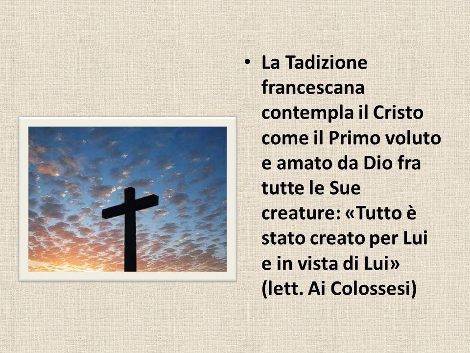 La Tadizione francescana contempla il Cristo come il Primo voluto e amato da Dio fra tutte le Sue creature: «Tutto è stato creato per Lui e in vista di Lui» (lett.