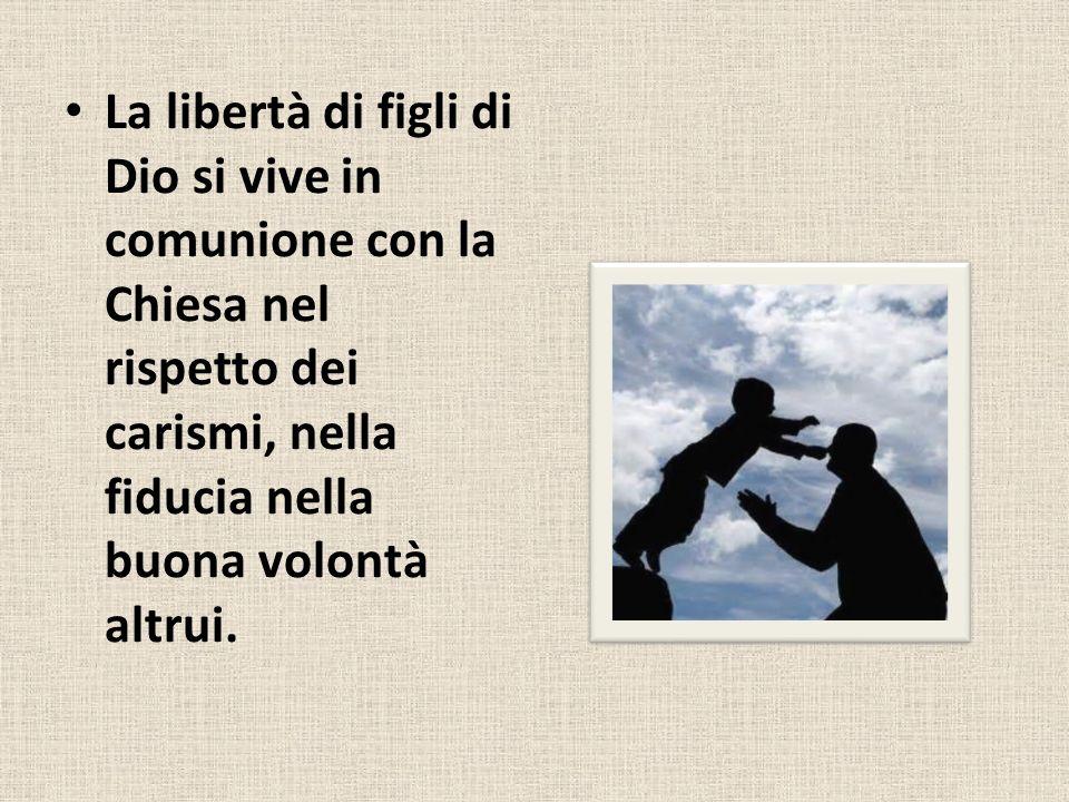 La libertà di figli di Dio si vive in comunione con la Chiesa nel rispetto dei carismi, nella fiducia nella buona volontà altrui.