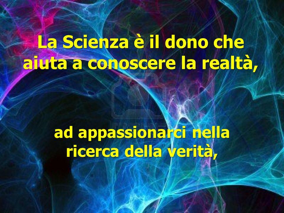 La Scienza è il dono che aiuta a conoscere la realtà,