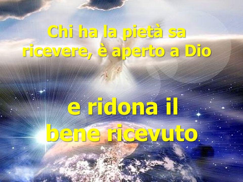 Chi ha la pietà sa ricevere, è aperto a Dio