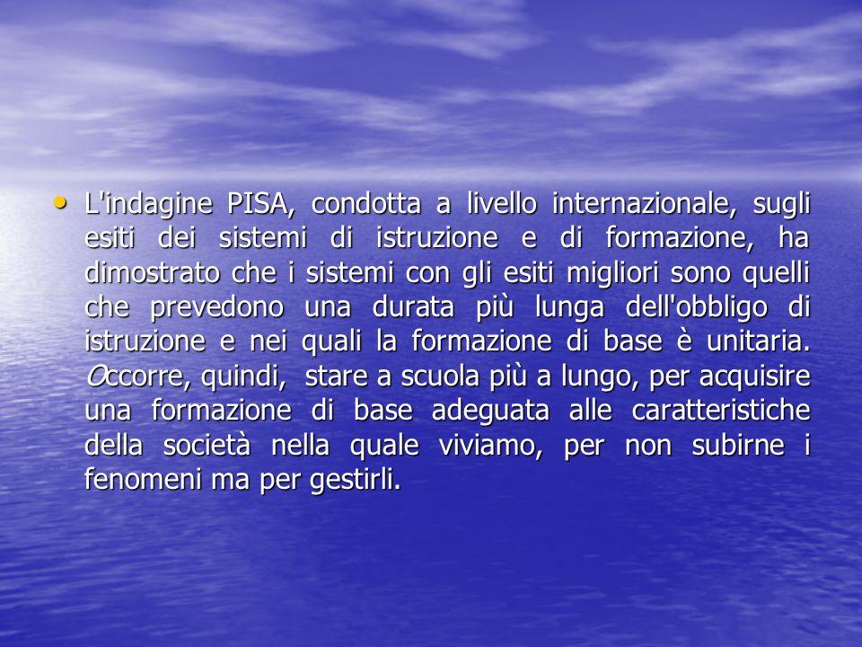 L indagine PISA, condotta a livello internazionale, sugli esiti dei sistemi di istruzione e di formazione, ha dimostrato che i sistemi con gli esiti migliori sono quelli che prevedono una durata più lunga dell obbligo di istruzione e nei quali la formazione di base è unitaria.