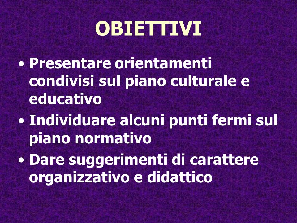 OBIETTIVI Presentare orientamenti condivisi sul piano culturale e educativo. Individuare alcuni punti fermi sul piano normativo.