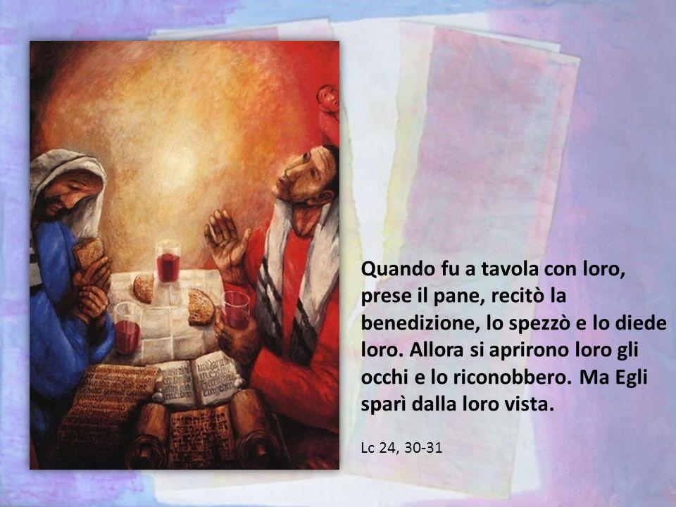 Quando fu a tavola con loro, prese il pane, recitò la benedizione, lo spezzò e lo diede loro. Allora si aprirono loro gli occhi e lo riconobbero. Ma Egli sparì dalla loro vista.