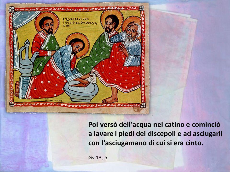 Poi versò dell acqua nel catino e cominciò a lavare i piedi dei discepoli e ad asciugarli con l asciugamano di cui si era cinto.