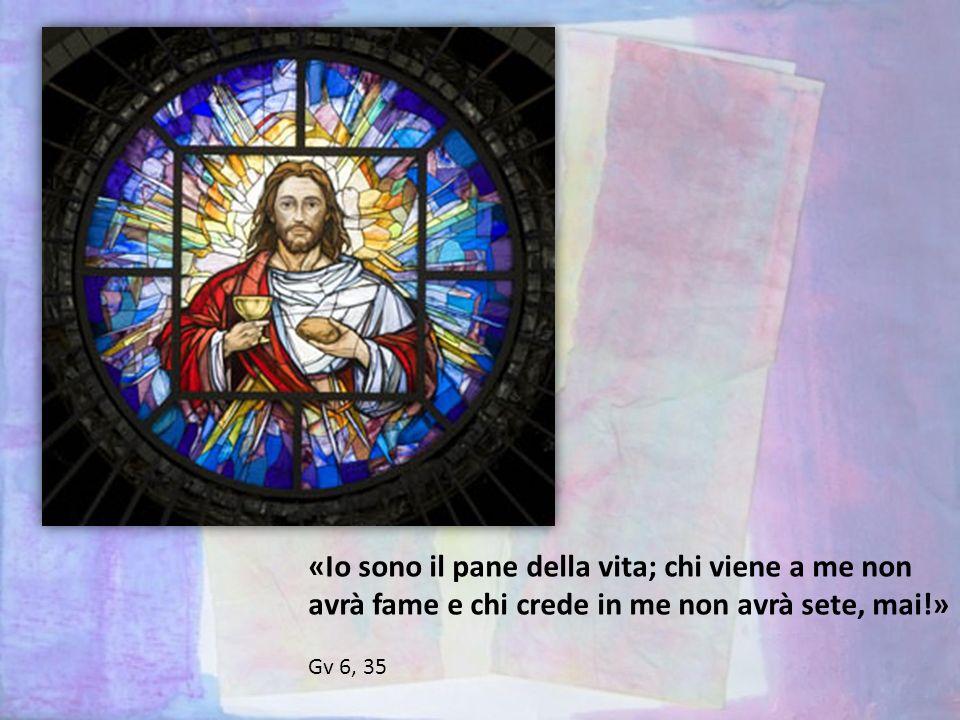 «Io sono il pane della vita; chi viene a me non avrà fame e chi crede in me non avrà sete, mai!»
