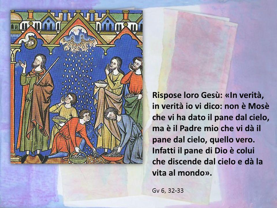 Rispose loro Gesù: «In verità, in verità io vi dico: non è Mosè che vi ha dato il pane dal cielo, ma è il Padre mio che vi dà il pane dal cielo, quello vero. Infatti il pane di Dio è colui che discende dal cielo e dà la vita al mondo».