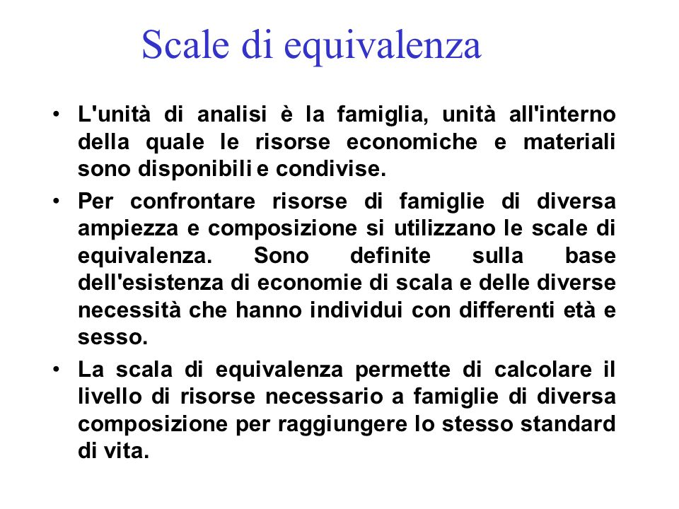 Scale di equivalenza L unità di analisi è la famiglia, unità all interno della quale le risorse economiche e materiali sono disponibili e condivise.