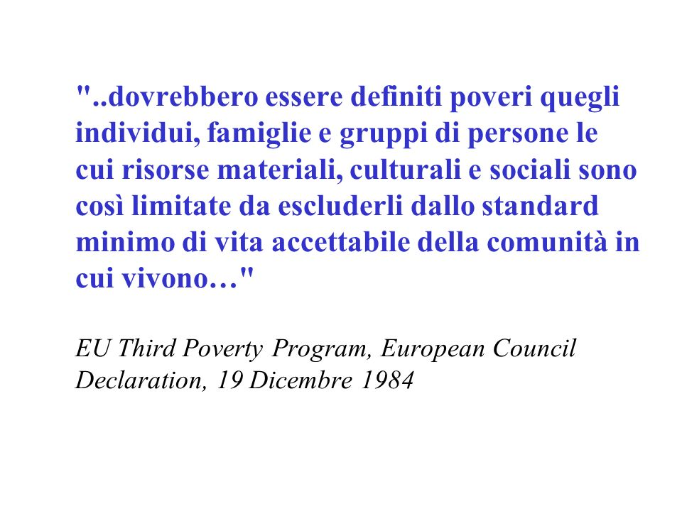 ..dovrebbero essere definiti poveri quegli individui, famiglie e gruppi di persone le cui risorse materiali, culturali e sociali sono così limitate da escluderli dallo standard minimo di vita accettabile della comunità in cui vivono… EU Third Poverty Program, European Council Declaration, 19 Dicembre 1984