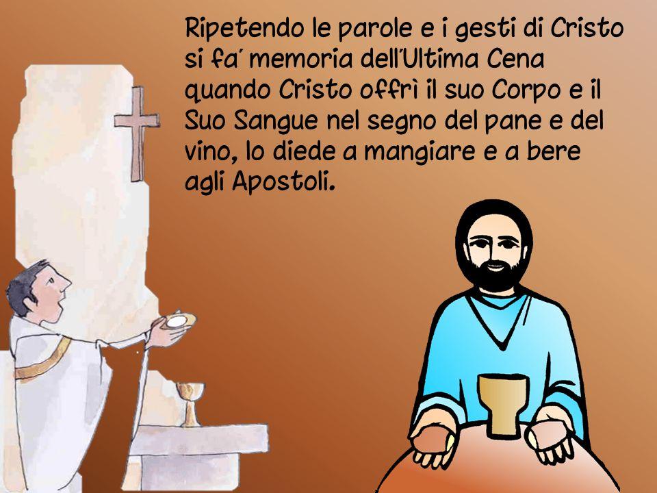 Ripetendo le parole e i gesti di Cristo si fa' memoria dell'Ultima Cena quando Cristo offrì il suo Corpo e il Suo Sangue nel segno del pane e del vino, lo diede a mangiare e a bere agli Apostoli.