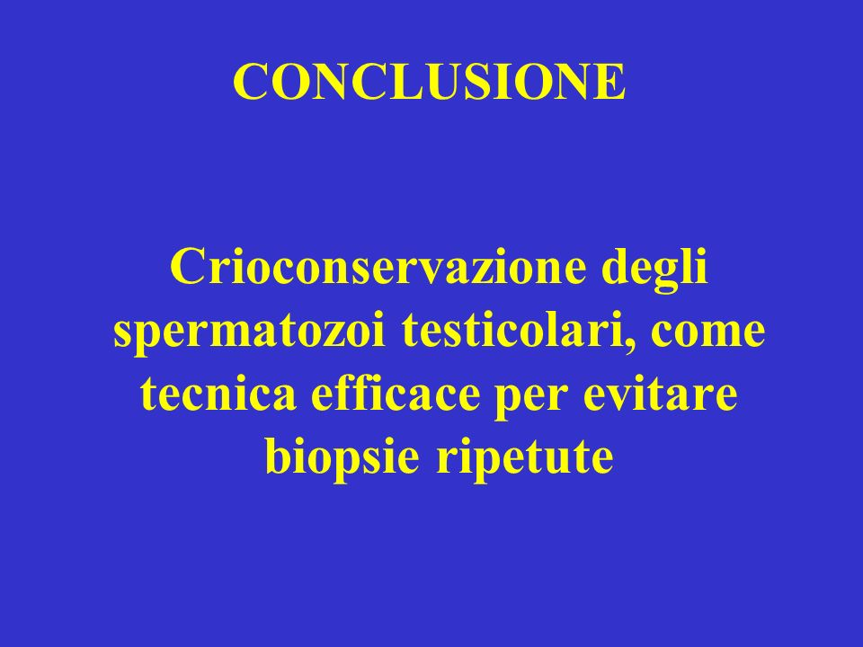 CONCLUSIONE Crioconservazione degli spermatozoi testicolari, come tecnica efficace per evitare biopsie ripetute.