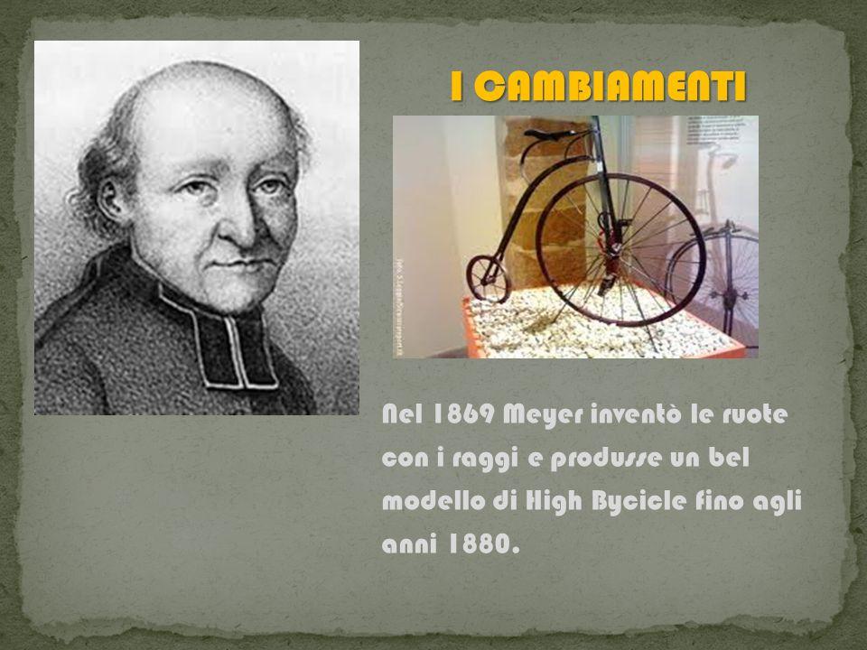 I CAMBIAMENTINel 1869 Meyer inventò le ruote con i raggi e produsse un bel modello di High Bycicle fino agli anni 1880.