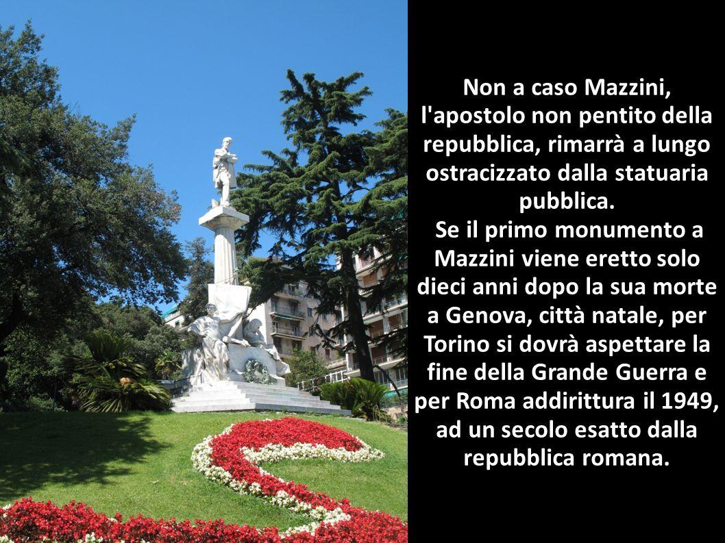 Non a caso Mazzini, l apostolo non pentito della repubblica, rimarrà a lungo ostracizzato dalla statuaria pubblica.