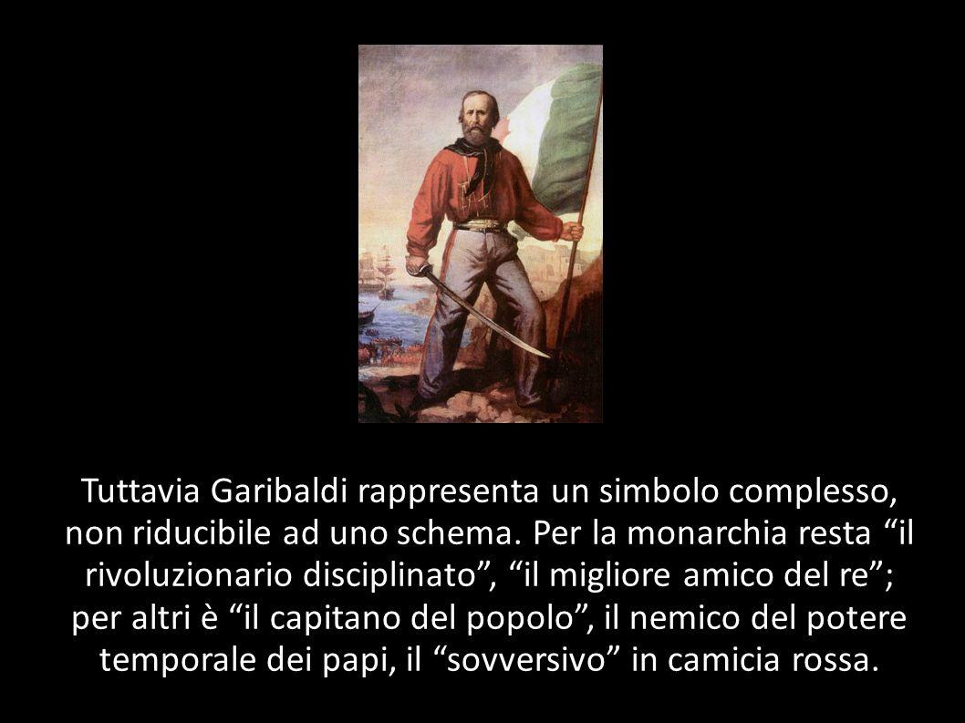 Tuttavia Garibaldi rappresenta un simbolo complesso, non riducibile ad uno schema.