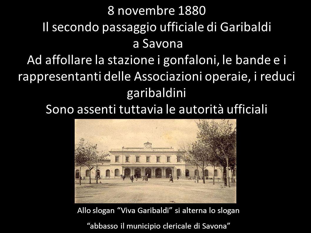 8 novembre 1880 Il secondo passaggio ufficiale di Garibaldi a Savona Ad affollare la stazione i gonfaloni, le bande e i rappresentanti delle Associazioni operaie, i reduci garibaldini Sono assenti tuttavia le autorità ufficiali