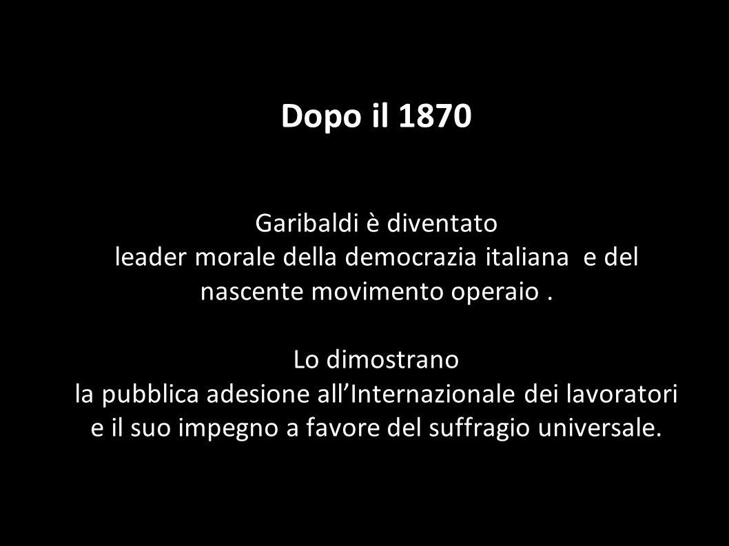 Dopo il 1870 Garibaldi è diventato leader morale della democrazia italiana e del nascente movimento operaio .