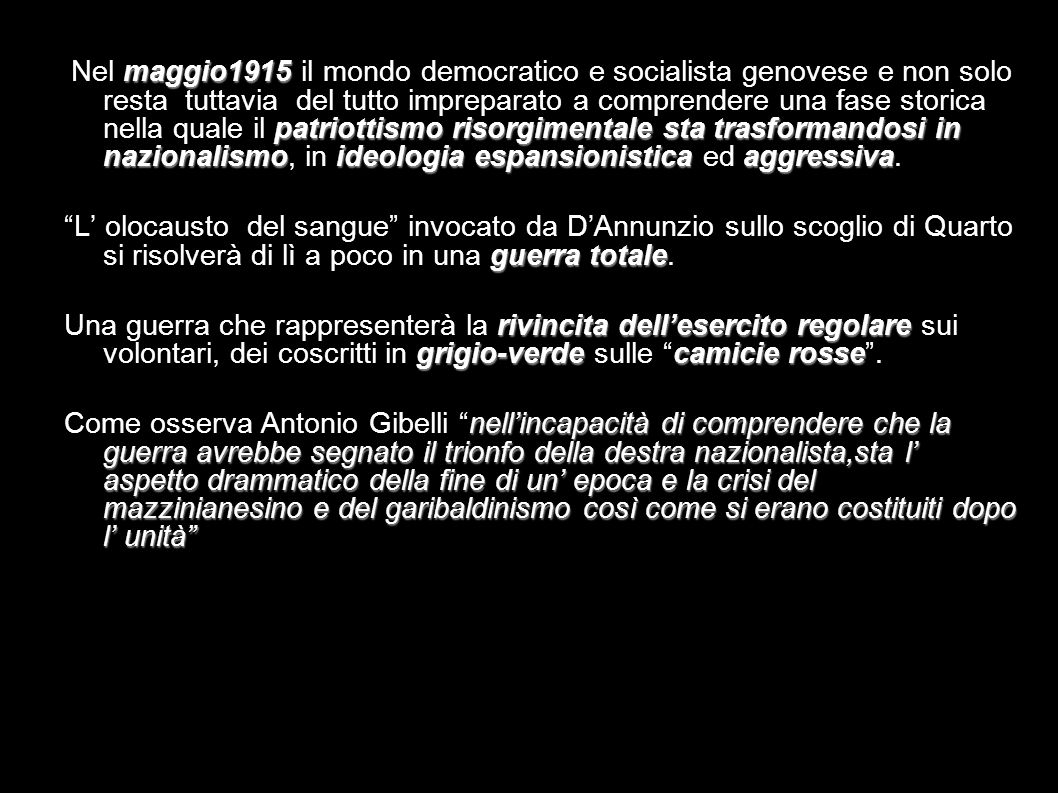 Nel maggio1915 il mondo democratico e socialista genovese e non solo resta tuttavia del tutto impreparato a comprendere una fase storica nella quale il patriottismo risorgimentale sta trasformandosi in nazionalismo, in ideologia espansionistica ed aggressiva.