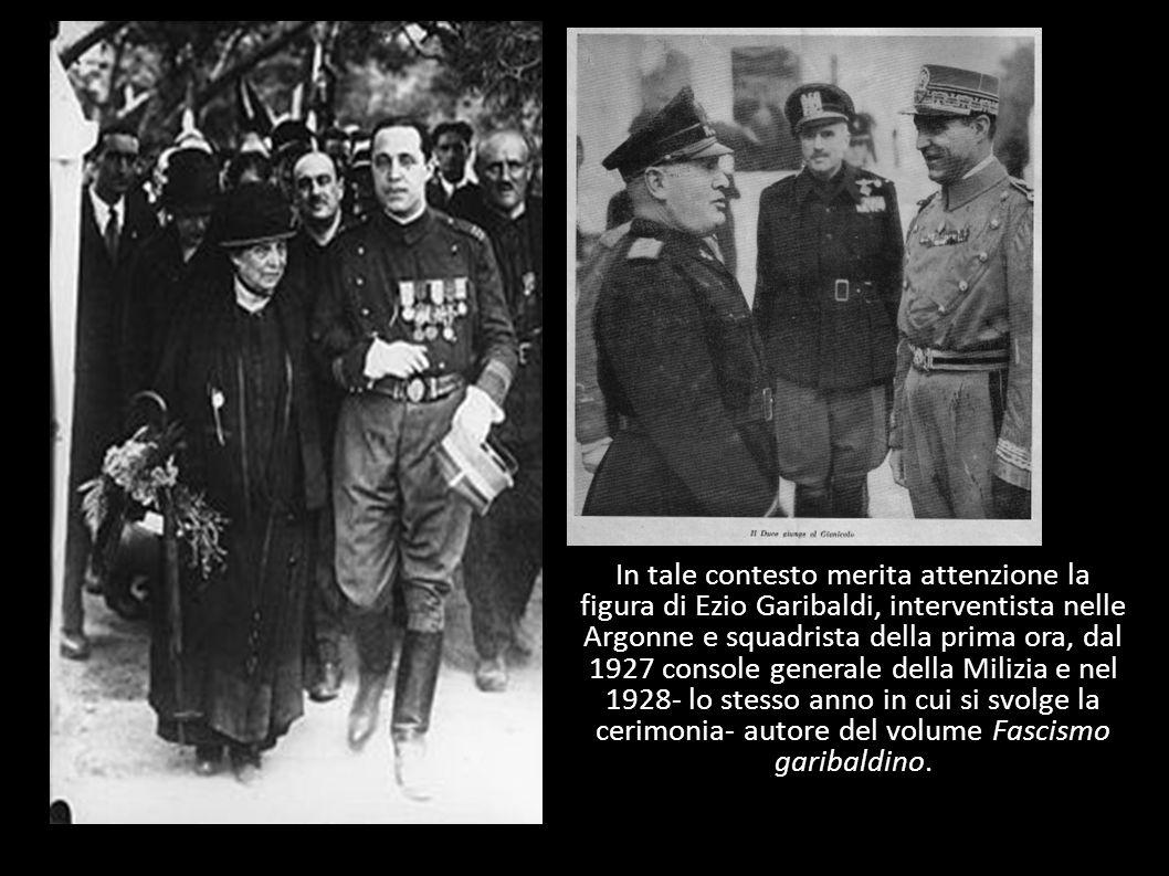 In tale contesto merita attenzione la figura di Ezio Garibaldi, interventista nelle Argonne e squadrista della prima ora, dal 1927 console generale della Milizia e nel 1928- lo stesso anno in cui si svolge la cerimonia- autore del volume Fascismo garibaldino.