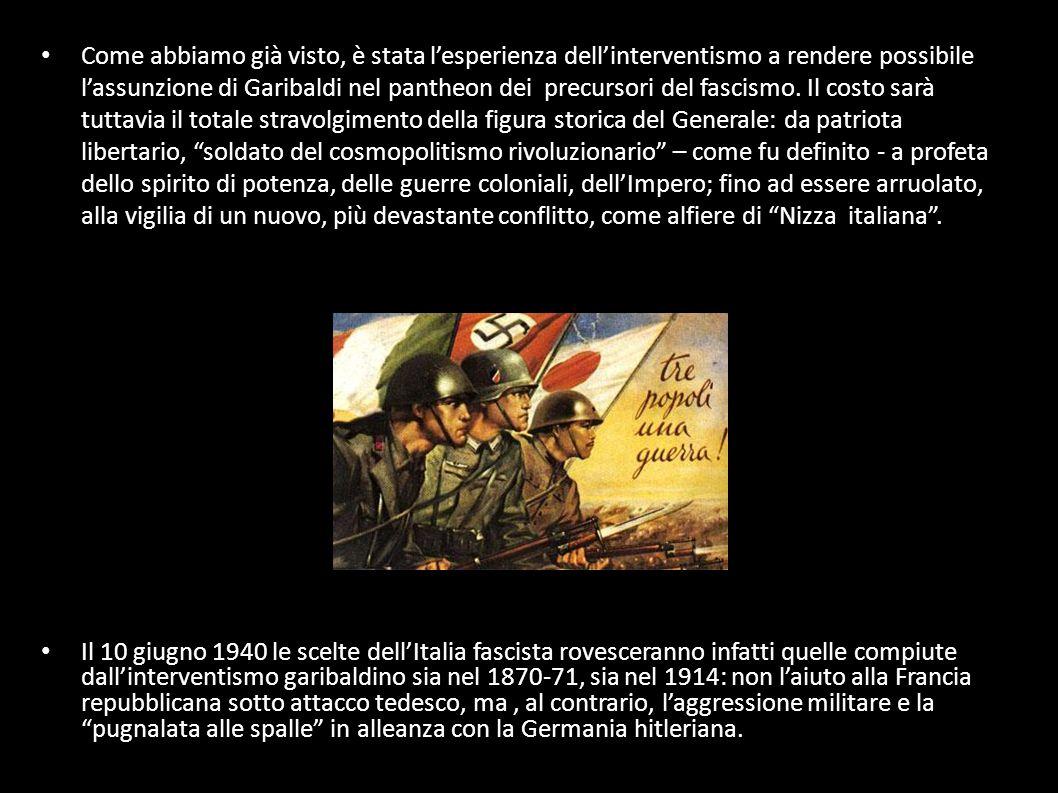 Come abbiamo già visto, è stata l'esperienza dell'interventismo a rendere possibile l'assunzione di Garibaldi nel pantheon dei precursori del fascismo. Il costo sarà tuttavia il totale stravolgimento della figura storica del Generale: da patriota libertario, soldato del cosmopolitismo rivoluzionario – come fu definito - a profeta dello spirito di potenza, delle guerre coloniali, dell'Impero; fino ad essere arruolato, alla vigilia di un nuovo, più devastante conflitto, come alfiere di Nizza italiana .
