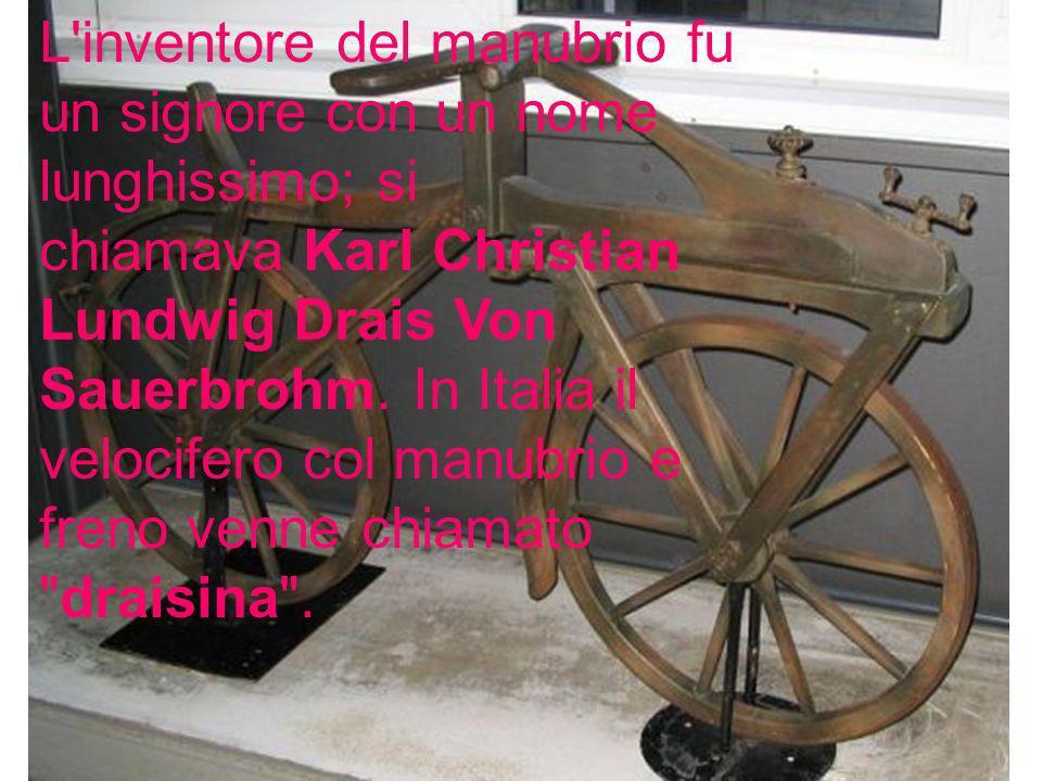 L inventore del manubrio fu un signore con un nome lunghissimo; si chiamava Karl Christian Lundwig Drais Von Sauerbrohm.