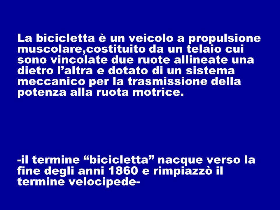 La bicicletta è un veicolo a propulsione muscolare,costituito da un telaio cui sono vincolate due ruote allineate una dietro l'altra e dotato di un sistema meccanico per la trasmissione della potenza alla ruota motrice.