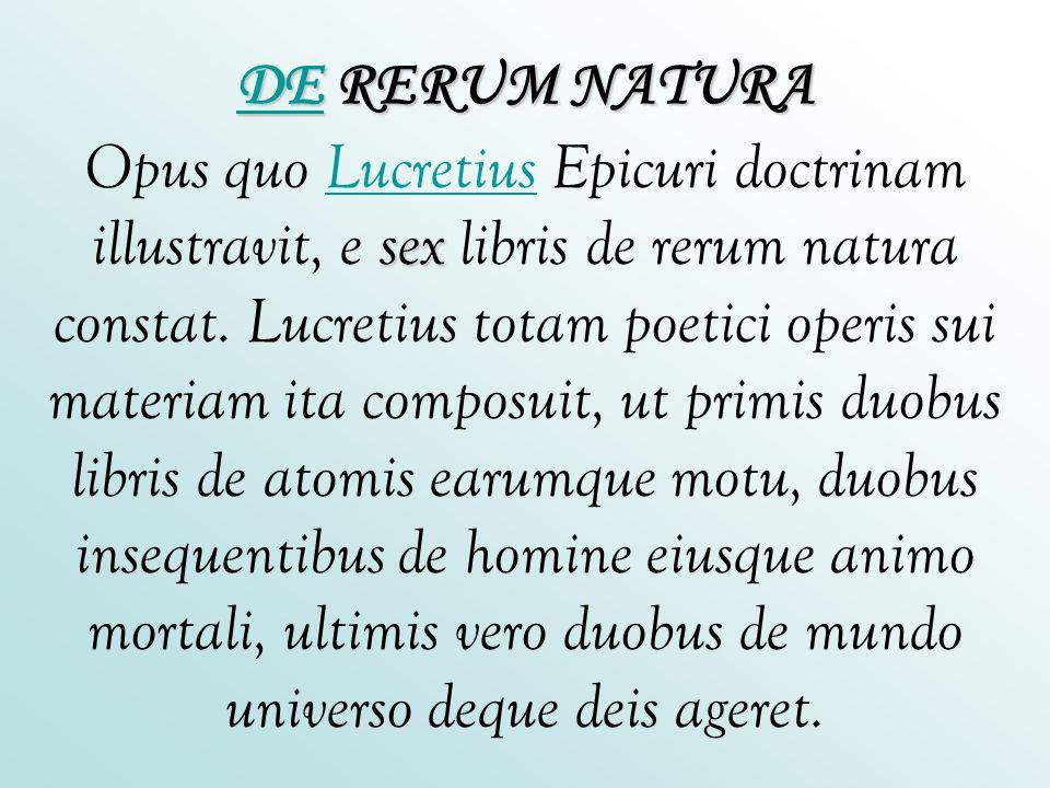 DE RERUM NATURA Opus quo Lucretius Epicuri doctrinam illustravit, e sex libris de rerum natura constat.