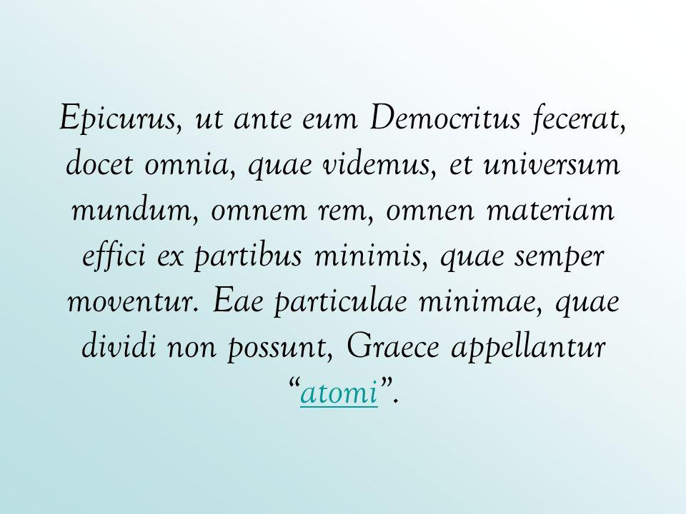 Epicurus, ut ante eum Democritus fecerat, docet omnia, quae videmus, et universum mundum, omnem rem, omnen materiam effici ex partibus minimis, quae semper moventur.