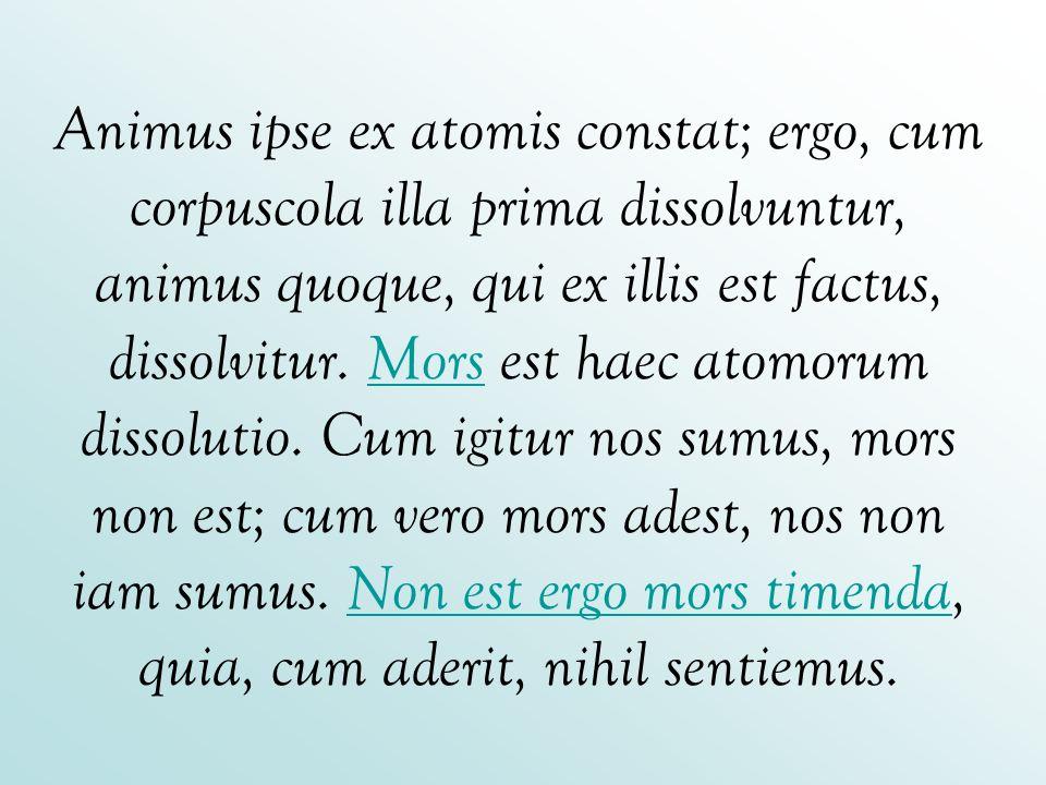 Animus ipse ex atomis constat; ergo, cum corpuscola illa prima dissolvuntur, animus quoque, qui ex illis est factus, dissolvitur.