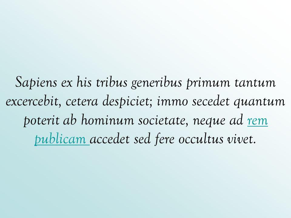 Sapiens ex his tribus generibus primum tantum excercebit, cetera despiciet; immo secedet quantum poterit ab hominum societate, neque ad rem publicam accedet sed fere occultus vivet.