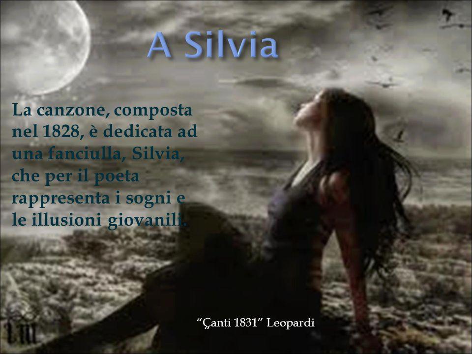 A SilviaLa canzone, composta nel 1828, è dedicata ad una fanciulla, Silvia, che per il poeta rappresenta i sogni e le illusioni giovanili.