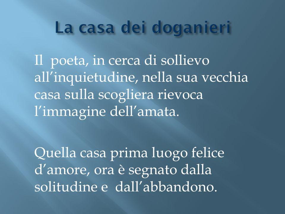 La casa dei doganieri Il poeta, in cerca di sollievo all'inquietudine, nella sua vecchia casa sulla scogliera rievoca l'immagine dell'amata.