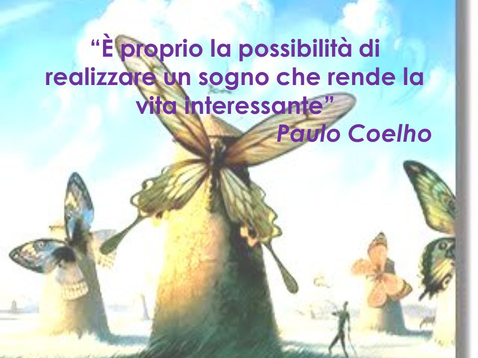 È proprio la possibilità di realizzare un sogno che rende la vita interessante Paulo Coelho